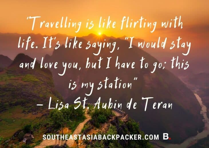 "'Travelling is like flirting with life. It's like saying, ""I would stay and love you, but I have to go; this is my station"" - Lisa St. Aubin de Teran"